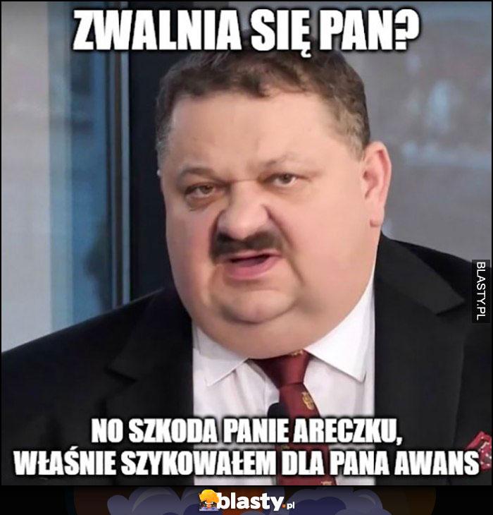 Janusz Alfa zwalnia się Pan, no szkoda Panie Areczku właśnie szykowałem dla Pana awans