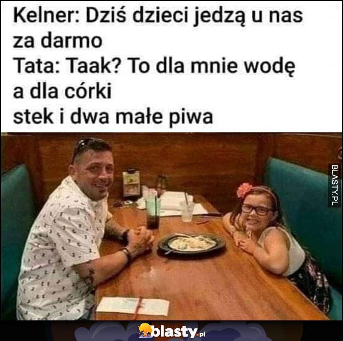 Kelner: dziś dzieci jedzą u nas za darmo, tata: to dla mnie wodę a dla córki stek i dwa małe piwa
