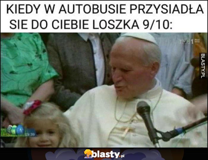 Kiedy w autobusie przysiadła się do Ciebie loszka 9/10 papież Jan Paweł II