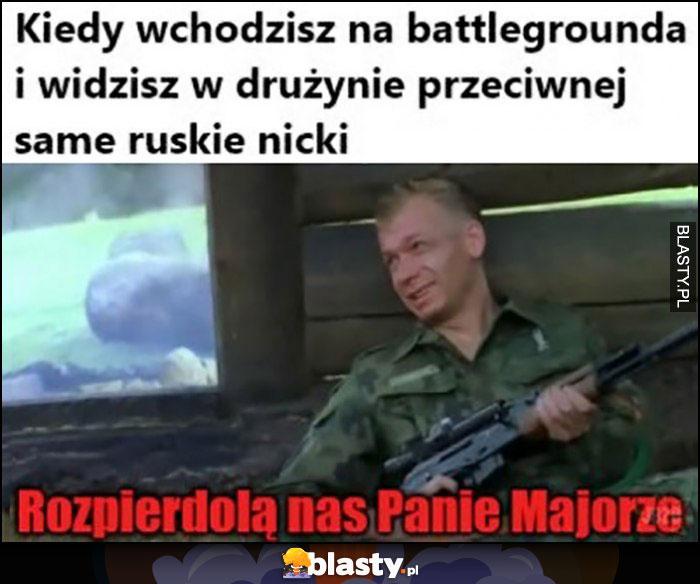 Kiedy wchodzisz na battlegrounda i widzisz w drużynie przeciwnej same ruskie nicki, rozpierdziela nas panie majorze