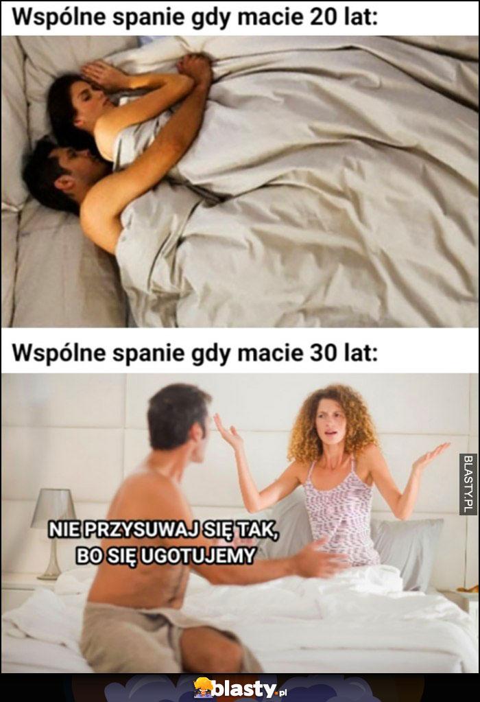 Wspólne spanie gdy macie 20 lat vs 30 lat nie przysuwaj się tak bo się ugotujemy