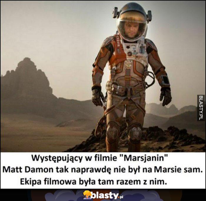 Występujący w filmie Marsjanin Matt Damon tak naprawdę nie był na Marsie sam, ekipa filmowa była razem z nim