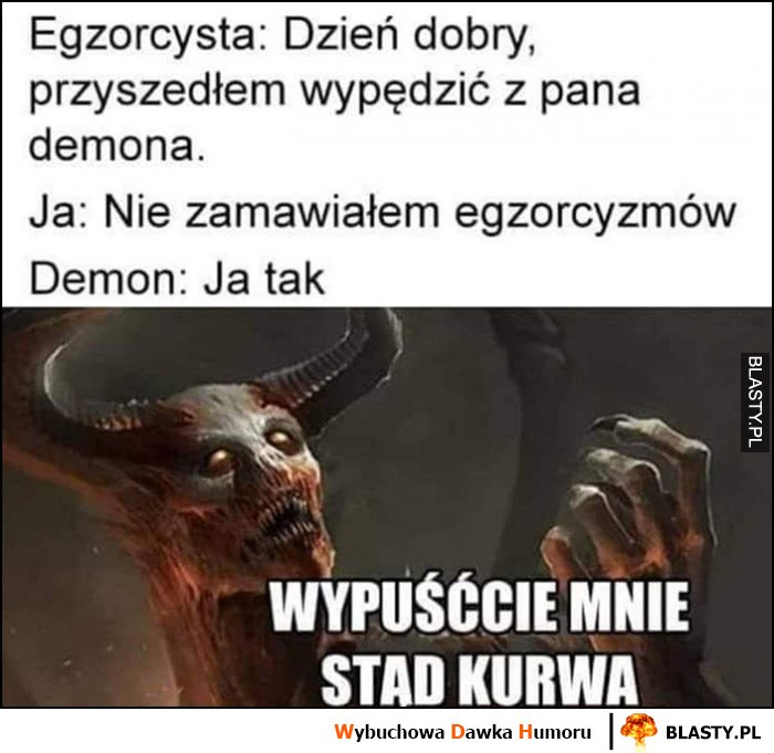 Egzorcysta: dzień dobry przyszedłem wypędzić z pana demona, ja: nie zamawiałem egzorcyzmów, demon: ja tak, wypuśccie mnie stąd