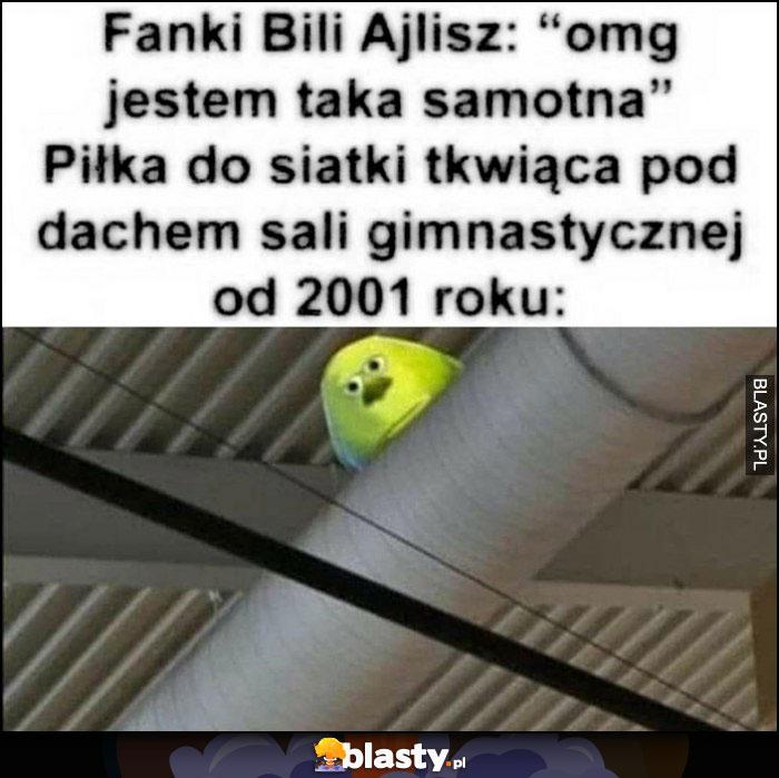 Fanki Bili Ajlisz: omg jestem taka samotna vs piłka do siatkówki tkwiąca pod dachem sali gimnastycznej od 2001 roku