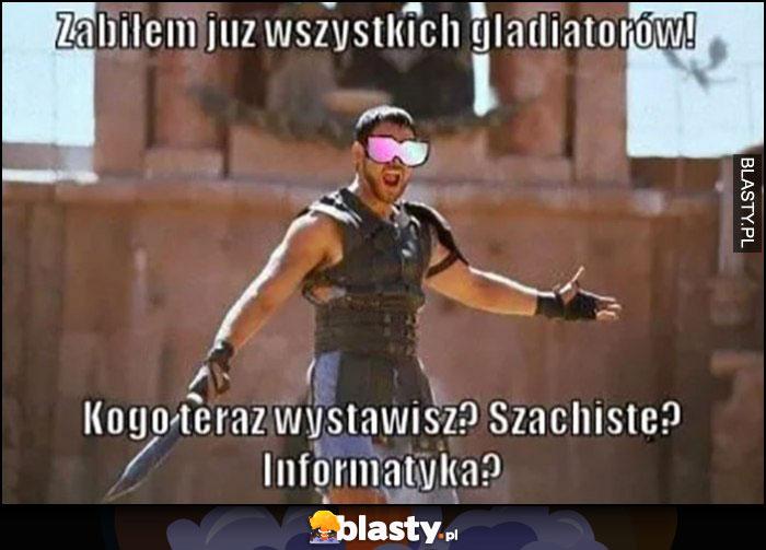 Gladiator: zabiłem już wszystkich gladiatorów, kogo teraz wystawisz? Szachistę? Informatyka?