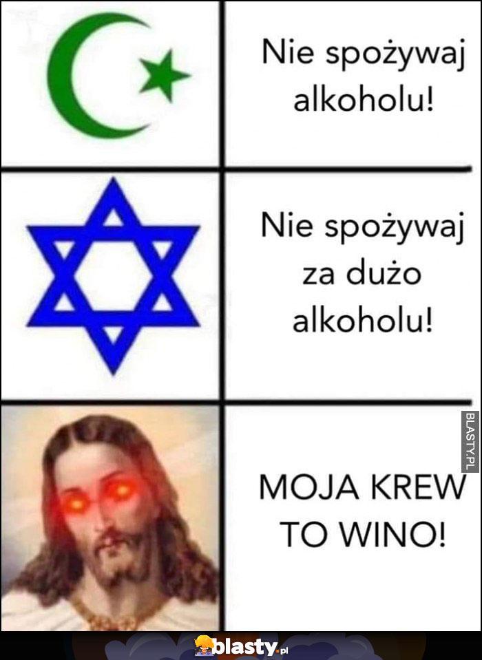 Islam: nie spożywaj alkoholu, judaizm: nie spożywaj za dużo alkoholu, katolicyzm Jezus: moja krew to wino