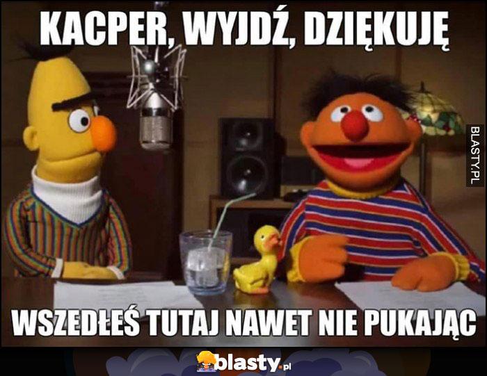 Kacper, wyjdź, dziękuję, wszedłeś tutaj nawet nie pukając Ulica Sezamkowa Aleksander Jabłonowski