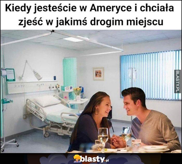 Kiedy jesteście w Ameryce i chciała zjeść w jakimś drogim miejscu kolacja w szpitalu
