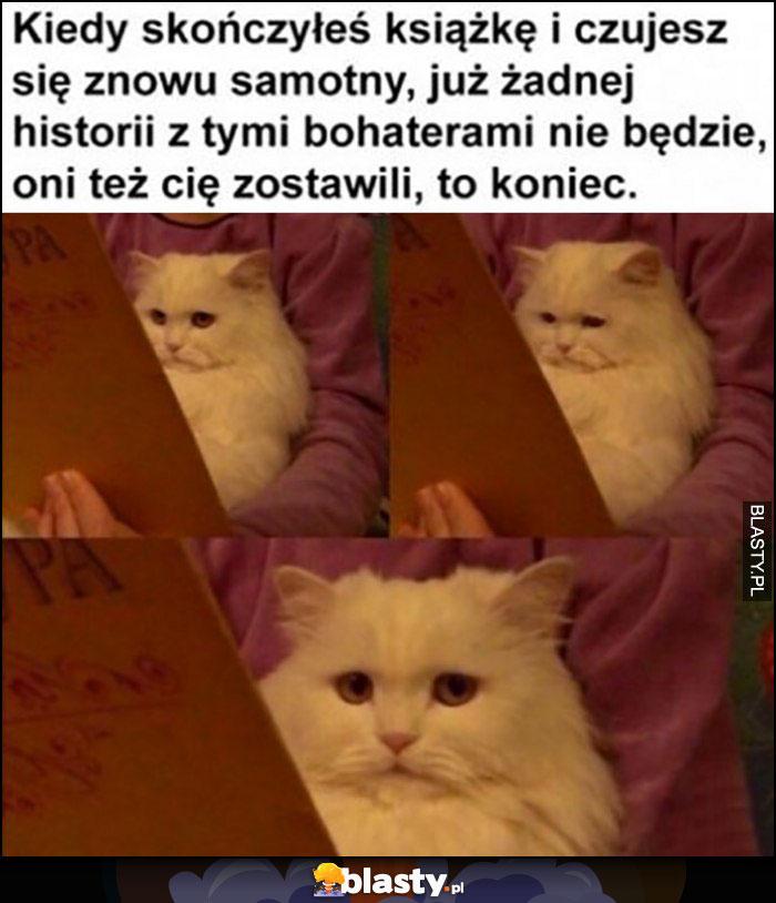 Kot kiedy skończyłeś czytać książkę i czujesz się znowu samotny to koniec