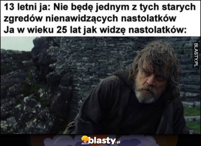 13 letni ja: nie będę zgredem nienawidząym nastolatków vs ja w wieku 25 lat jak widzę nastolatków Luke Skywalker