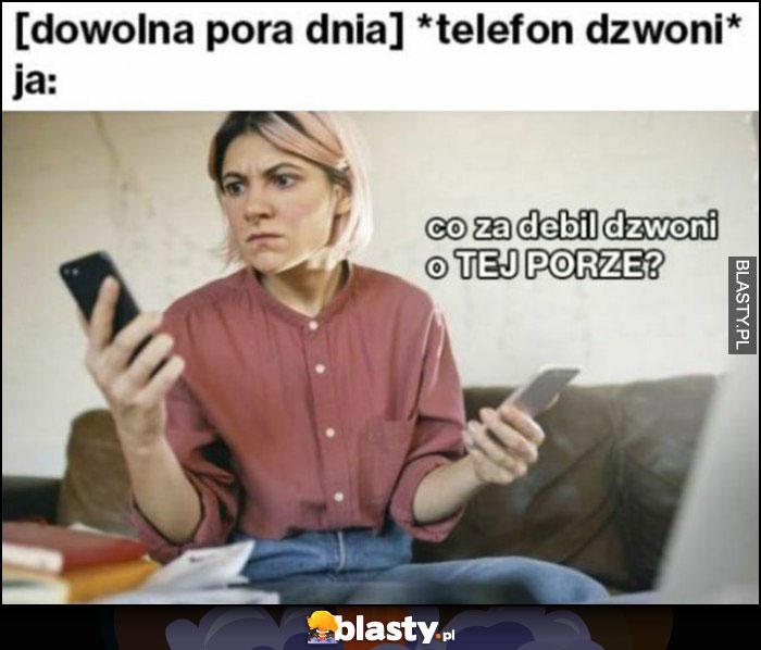 [dowolna pora dnia]: telefon dzwoni, ja: co za debil dzwoni o tej porze?