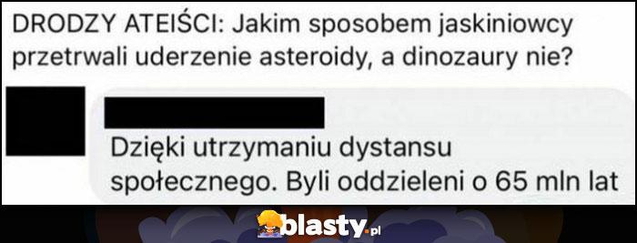 Drodzy ateiści jakim sposobem jaskiniowcy przetrwali uderzenie asteroidy a dinozaury nie? Dzięki utrzymaniu dystansu społecznego, byli oddzieleni o 65 milionów lat