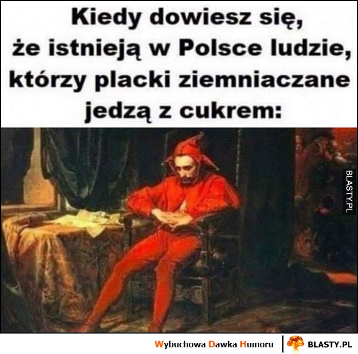 Kiedy dowiesz się, że istnieją w Polsce ludzie którzy placki ziemniaczane jedzą z cukrem