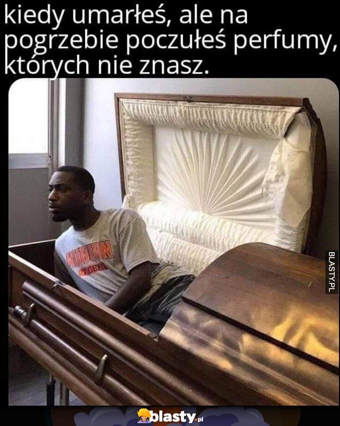 Kiedy umarłeś, ale na pogrzebie poczułeś perfumy których nie znasz murzyn wstaje z trumny