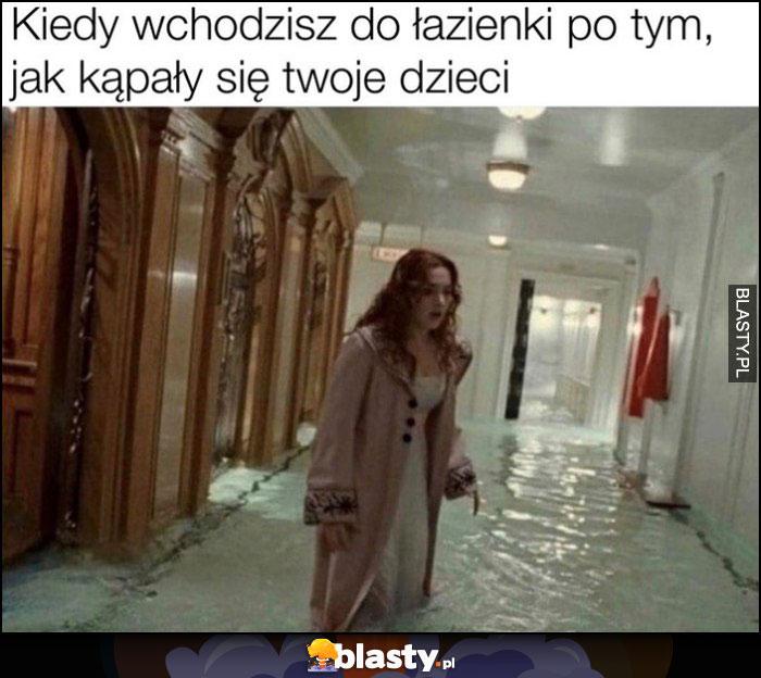 Kiedy wchodzisz do łazienki po tym jak kąpały się twoje dzieci Titanic tonie