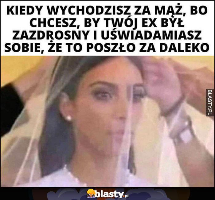 Kim Kardashian kiedy wychodzisz za mąż, bo chcesz by twój ex był zazdrosny i uświadamiasz sobie, że to zaszło za daleko