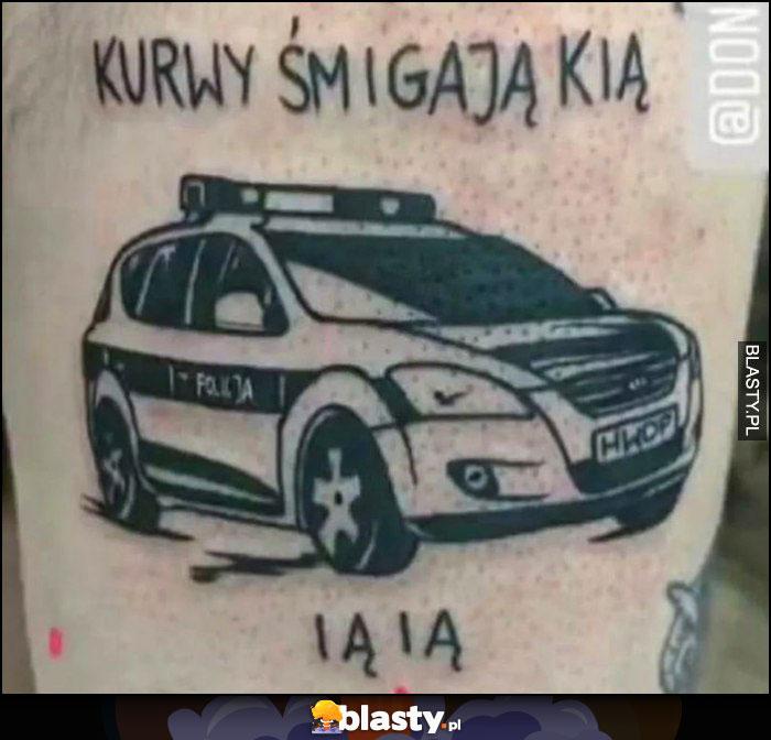 Kurły śmigają Kią ią ią policja tatuaż