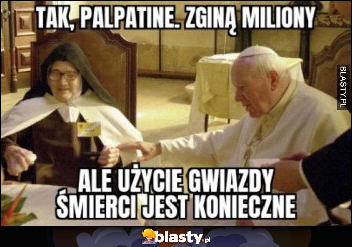 Papież Jan Paweł II, tak Palpatine zginą miliony, ale użycie gwiazdy śmierci jest konieczne