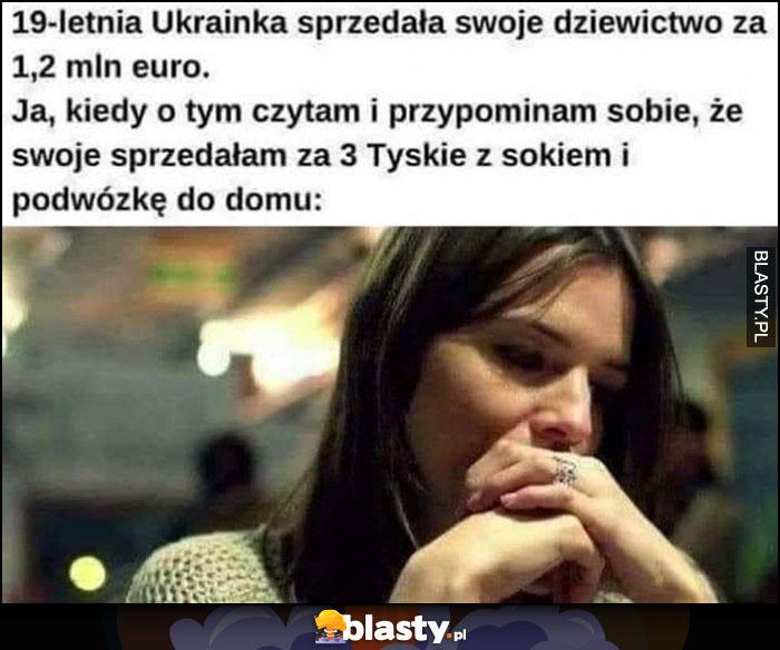 19-ketnia ukrainka sprzedała dziewictwo za 1,2 mln euro, ja kiedy o tym czytam i przypominam sobie, że sprzedała swoje za 3 Tyskie z sokiem i podwózkę do domu