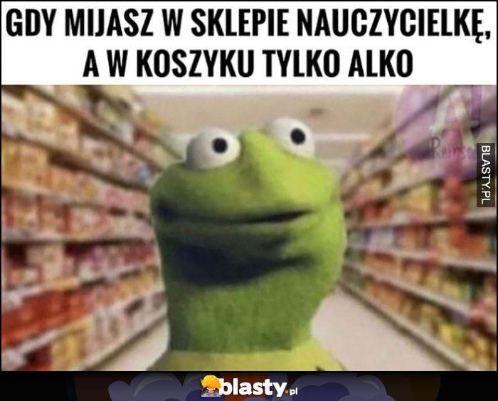 Kermit gdy mijasz w sklepie nauczycielkę a w koszyku masz tylko alkohol