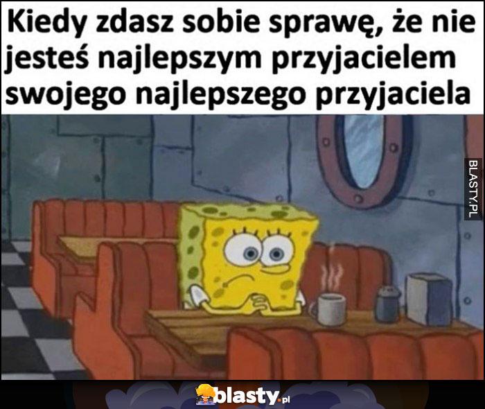 Kiedy zdasz sobie sprawę, że nie jesteś najlepszym przyjacielem swojego najlepszego przyjaciela Spongebob smutny