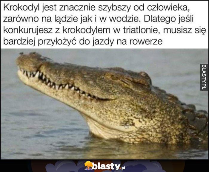 Krokodyl jest szybszy od człowieka na lądzie i w wodzie, jesli konkurujesz z krokodylem w triathlonie musisz się bardziej przyłożyć do jazdy na rowerze
