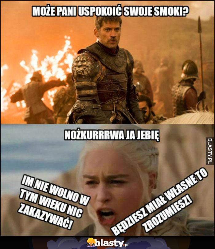 Może pani uspokoić swoje smoki? Im nie wolno w tym wieku nic zakazywać, będziesz miał własne to zrozumiesz Daenerys Gra o Tron