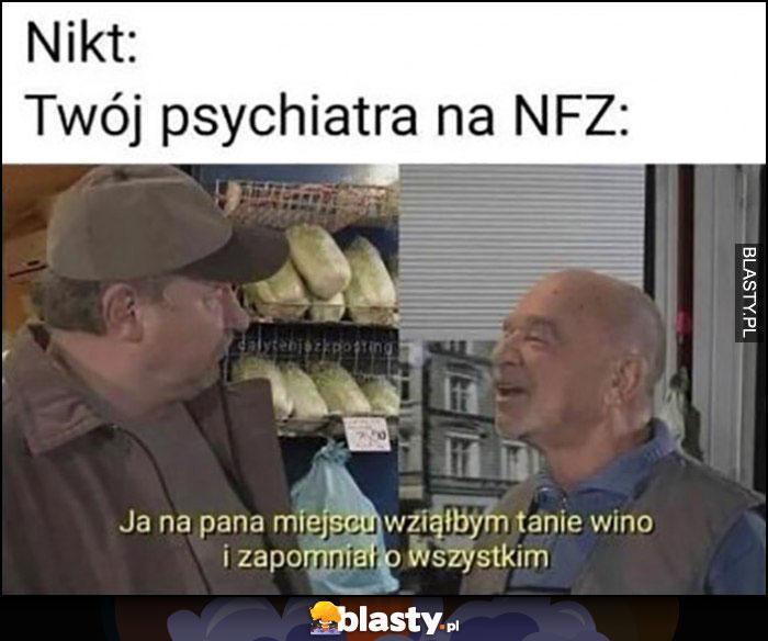 Nikt: Twój psychiatra na NFZ: ja na pana miejscu wziąłbym tanie wino i zapomniał o wszystkim