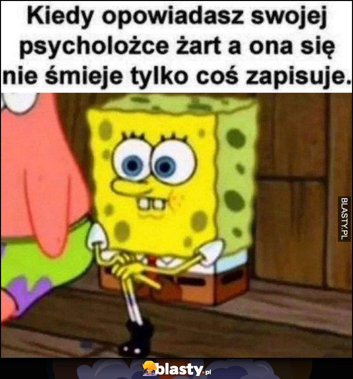 Spongebob kiedy opowiadasz swojej psycholożce żarta a ona się nie śmieje tylko coś zapisuje