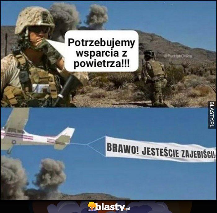 Źołnierz: potrzebujemy wsparcia z powietrza, przylatuje samolot z napisem brawo jesteście zarąbiści