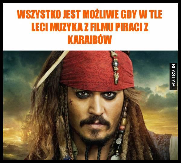 Wszystko jest możliwe gdy w tle leci muzyka z filmu piraci z karaibów